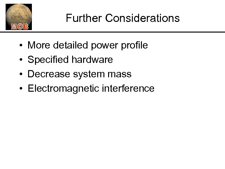 Further Considerations • • More detailed power profile Specified hardware Decrease system mass Electromagnetic