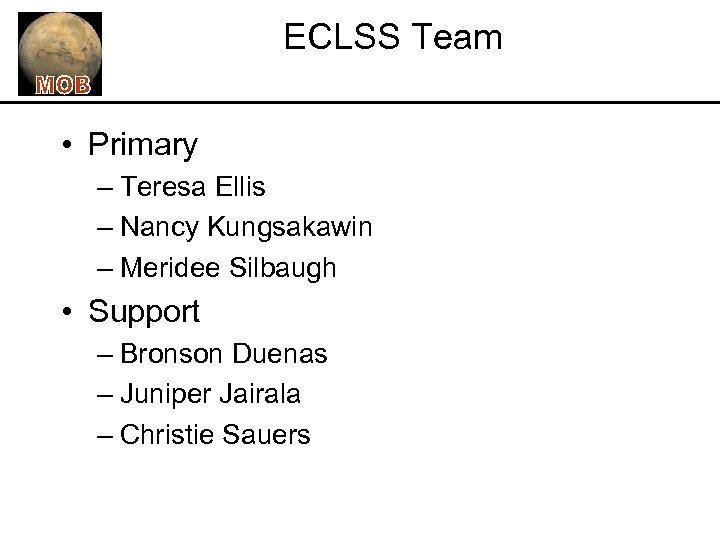 ECLSS Team • Primary – Teresa Ellis – Nancy Kungsakawin – Meridee Silbaugh •
