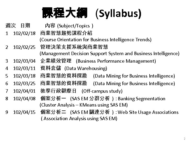 課程大綱 (Syllabus) 週次 日期 內容( Subject/Topics) 1 102/02/18 商業智慧趨勢課程介紹 (Course Orientation for Business Intelligence