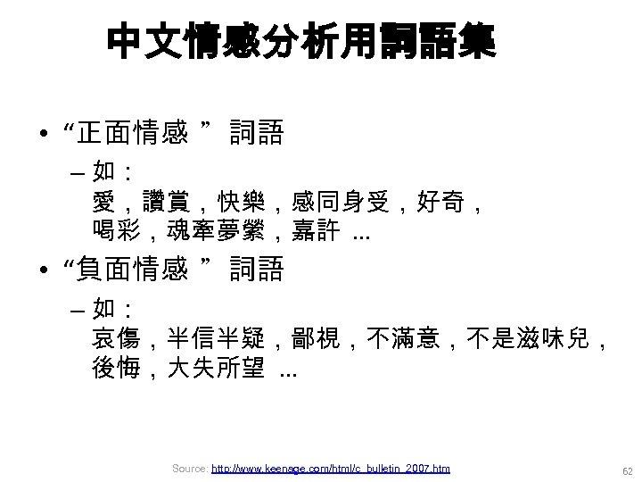 """中文情感分析用詞語集 • """"正面情感 """"詞語 – 如: 愛,讚賞,快樂,感同身受,好奇, 喝彩,魂牽夢縈,嘉許. . . • """"負面情感 """"詞語 –"""