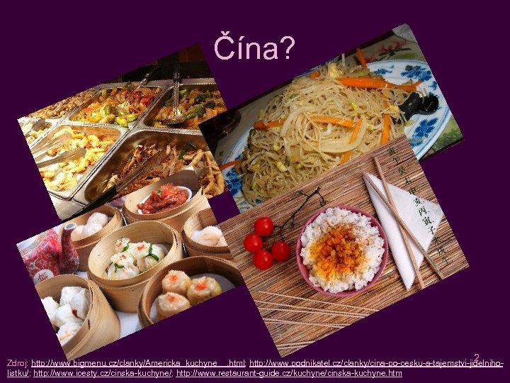 Čína? 2 Zdroj: http: //www. bigmenu. cz/clanky/Americka_kuchyne__. html; http: //www. podnikatel. cz/clanky/cina-po-cesku-a-tajemstvi-jidelniholistku/; http: //www.