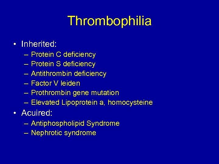 Thrombophilia • Inherited: – – – Protein C deficiency Protein S deficiency Antithrombin deficiency