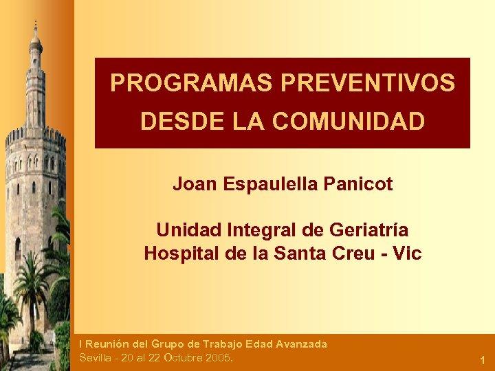 PROGRAMAS PREVENTIVOS DESDE LA COMUNIDAD Joan Espaulella Panicot Unidad Integral de Geriatría Hospital de