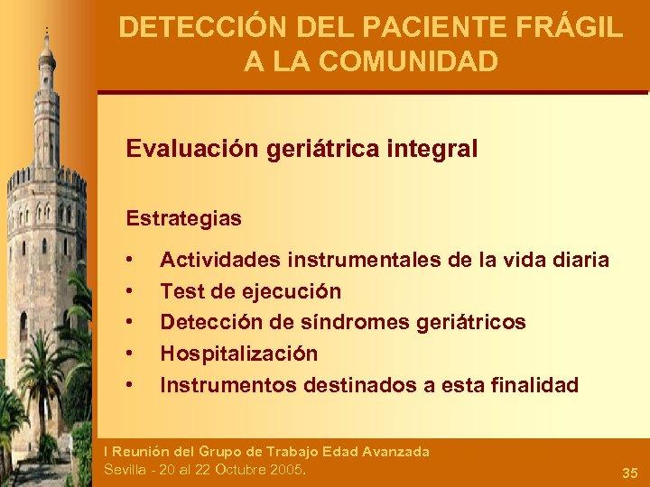 DETECCIÓN DEL PACIENTE FRÁGIL A LA COMUNIDAD Evaluación geriátrica integral Estrategias • • •