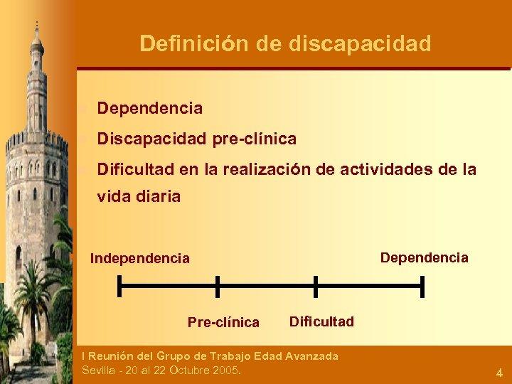 Definición de discapacidad n Dependencia n Discapacidad pre-clínica n Dificultad en la realización de