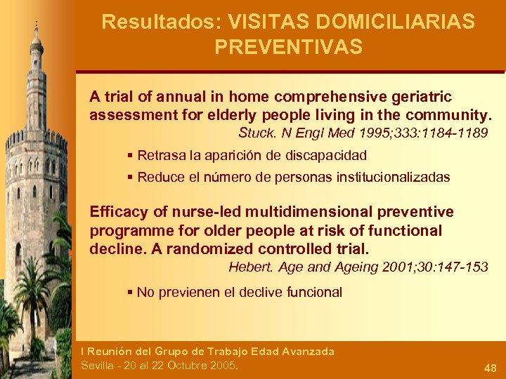 Resultados: VISITAS DOMICILIARIAS PREVENTIVAS A trial of annual in home comprehensive geriatric assessment for