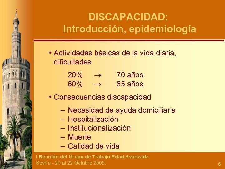 DISCAPACIDAD: Introducción, epidemiología • Actividades básicas de la vida diaria, dificultades 20% 60% 70