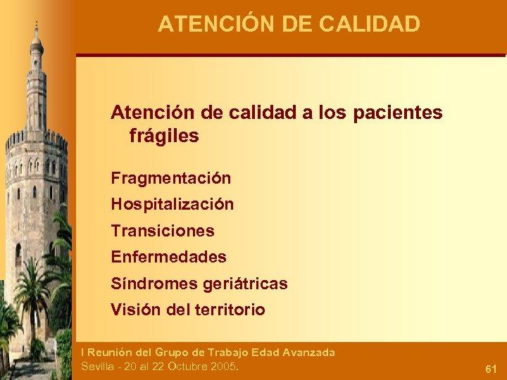ATENCIÓN DE CALIDAD Atención de calidad a los pacientes frágiles Fragmentación Hospitalización Transiciones Enfermedades