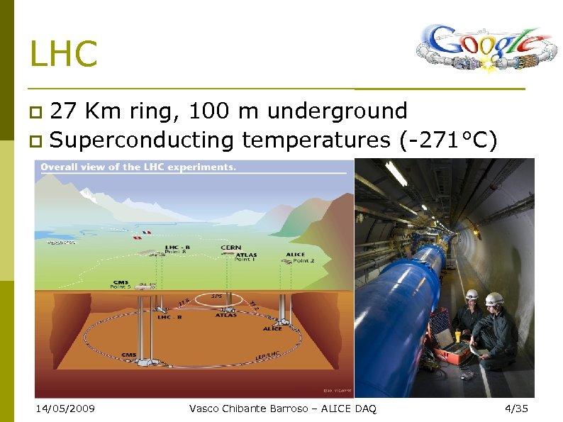 LHC 27 Km ring, 100 m underground Superconducting temperatures (-271°C) 14/05/2009 Vasco Chibante Barroso
