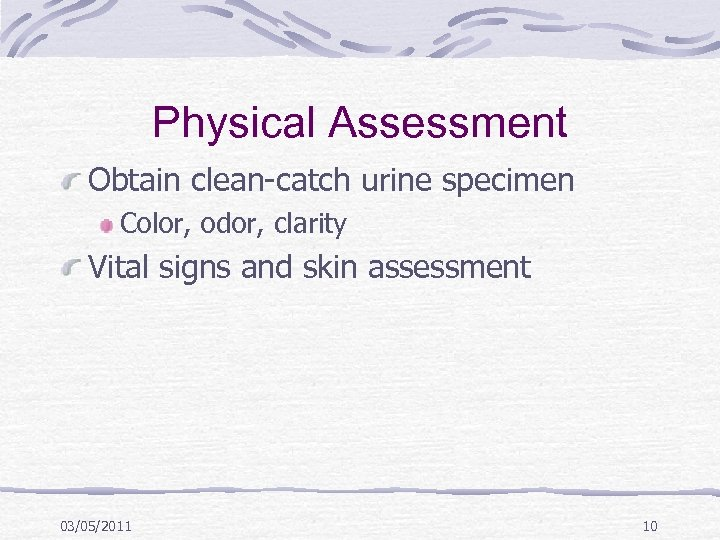 Physical Assessment Obtain clean-catch urine specimen Color, odor, clarity Vital signs and skin assessment