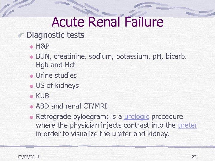 Acute Renal Failure Diagnostic tests H&P BUN, creatinine, sodium, potassium. p. H, bicarb. Hgb