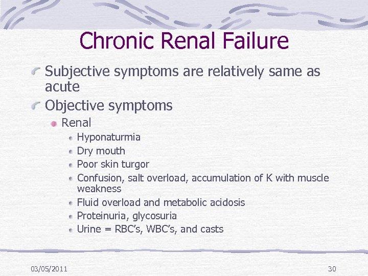 Chronic Renal Failure Subjective symptoms are relatively same as acute Objective symptoms Renal Hyponaturmia