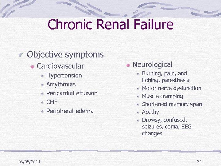 Chronic Renal Failure Objective symptoms Cardiovascular Hypertension Arrythmias Pericardial effusion CHF Peripheral edema 03/05/2011