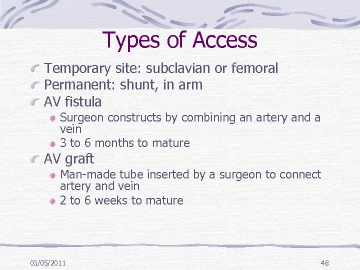 Types of Access Temporary site: subclavian or femoral Permanent: shunt, in arm AV fistula