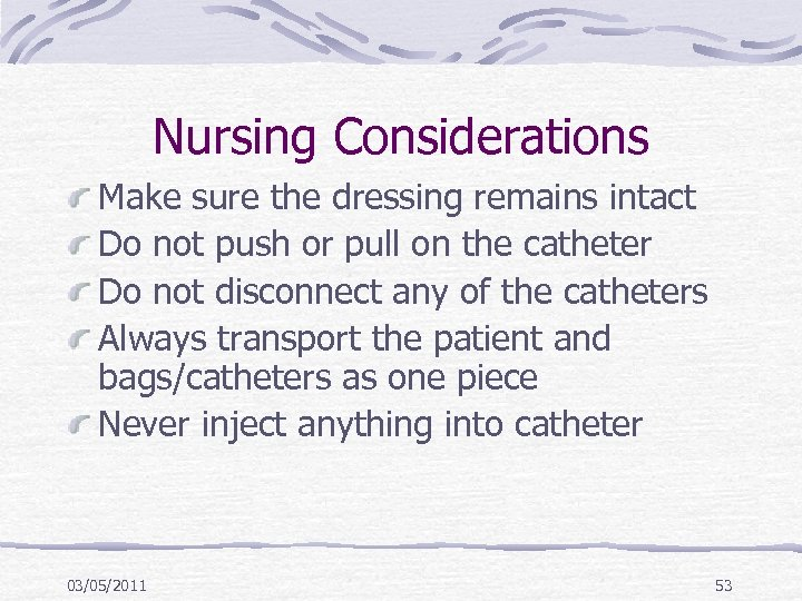 Nursing Considerations Make sure the dressing remains intact Do not push or pull on