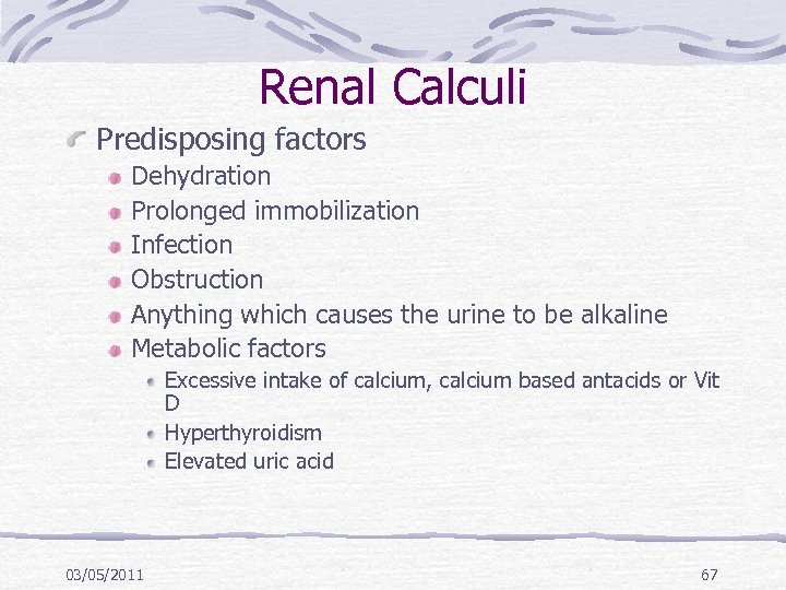 Renal Calculi Predisposing factors Dehydration Prolonged immobilization Infection Obstruction Anything which causes the urine