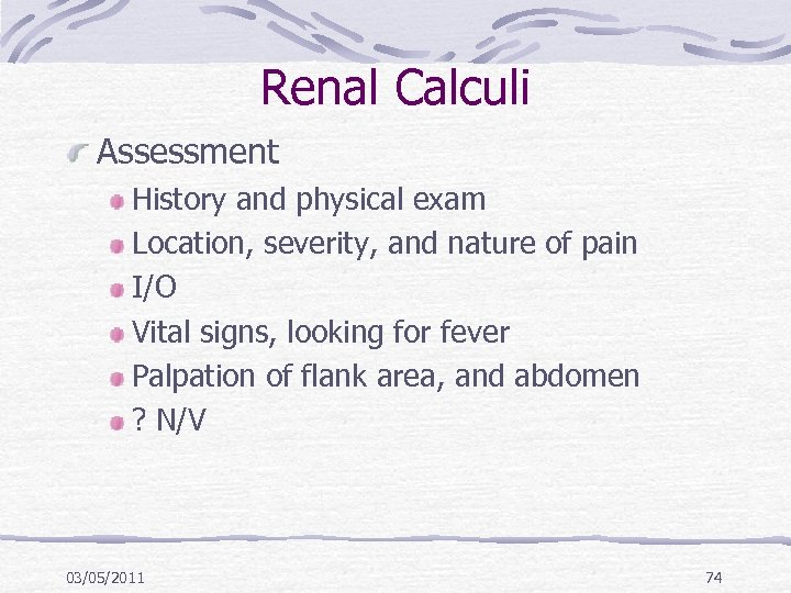 Renal Calculi Assessment History and physical exam Location, severity, and nature of pain I/O