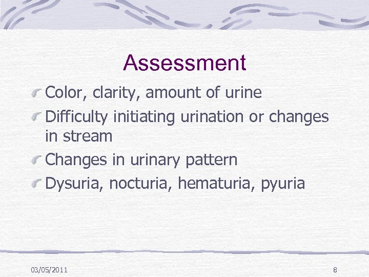 Assessment Color, clarity, amount of urine Difficulty initiating urination or changes in stream Changes