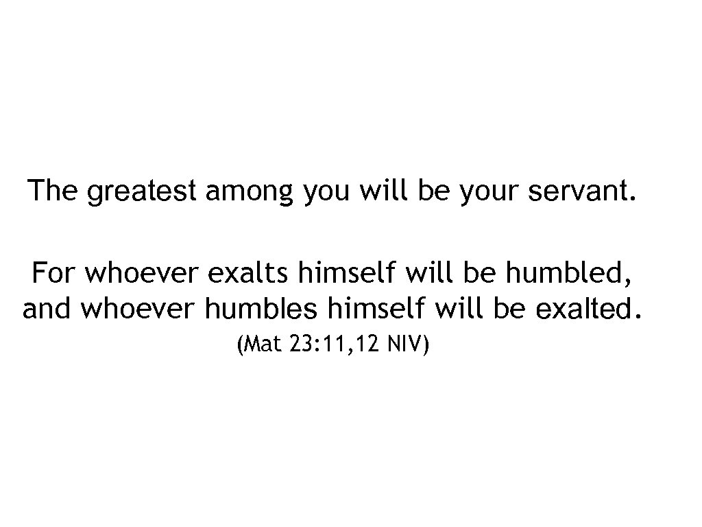 The greatest among you will be your servant. For whoever exalts himself will be