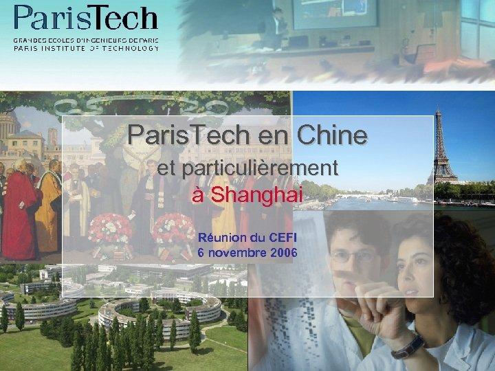 Paris. Tech en Chine et particulièrement à Shanghai Réunion du CEFI 6 novembre 2006
