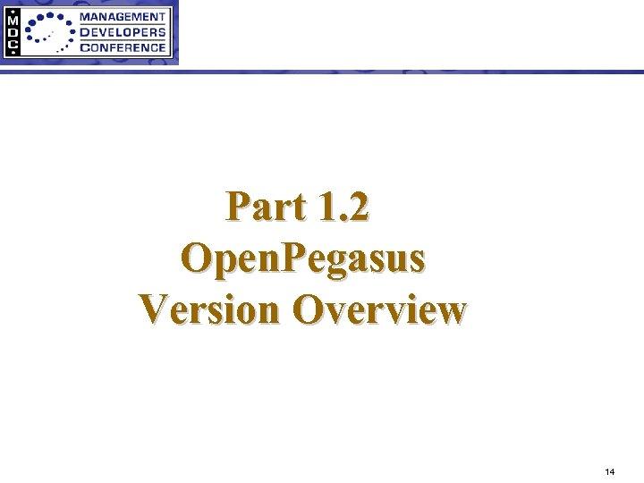 Part 1. 2 Open. Pegasus Version Overview 14