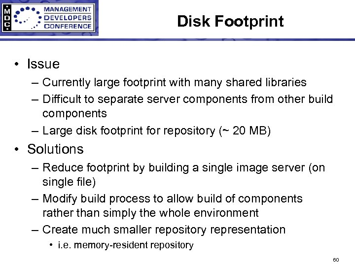 Disk Footprint • Issue – Currently large footprint with many shared libraries – Difficult