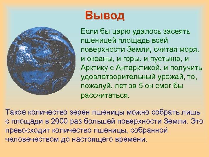 Вывод Если бы царю удалось засеять пшеницей площадь всей поверхности Земли, считая моря, и