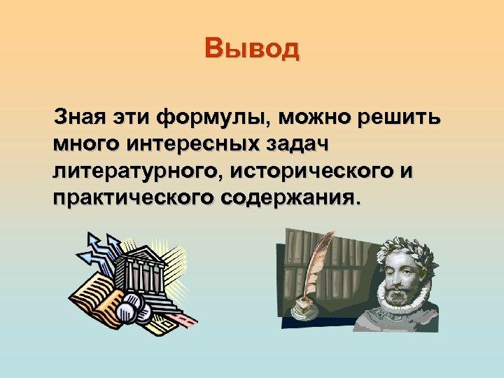 Вывод Зная эти формулы, можно решить много интересных задач литературного, исторического и практического содержания.