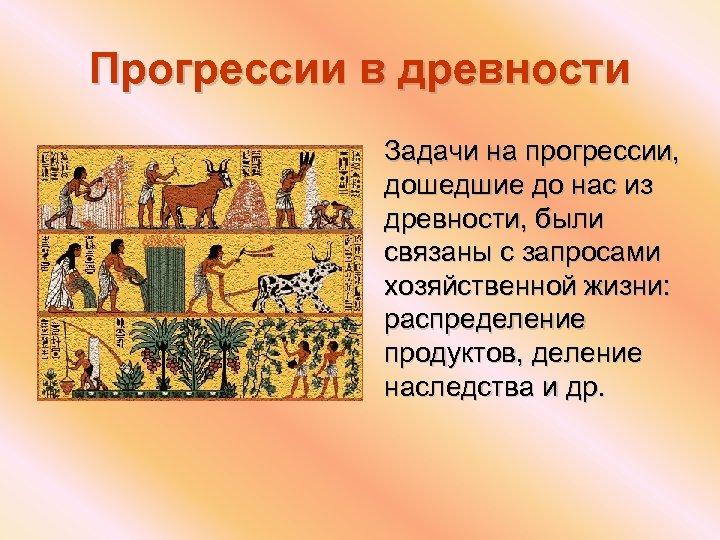 Прогрессии в древности Задачи на прогрессии, дошедшие до нас из древности, были связаны с