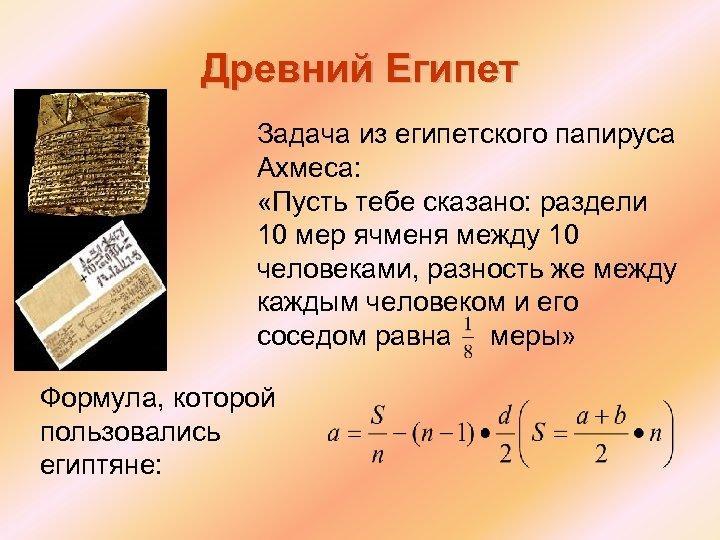 Древний Египет Задача из египетского папируса Ахмеса: «Пусть тебе сказано: раздели 10 мер ячменя