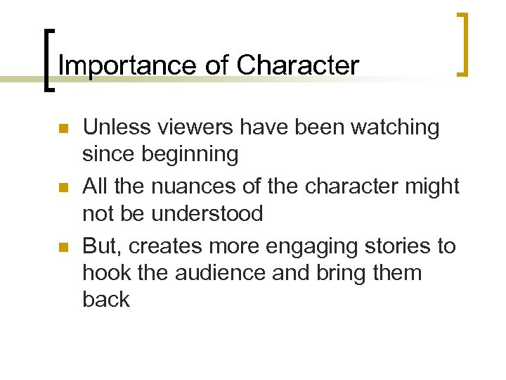 Importance of Character n n n Unless viewers have been watching since beginning All