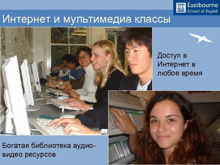 Интернет и мультимедиа классы Доступ в Интернет в любое время Богатая библиотека аудиовидео ресурсов