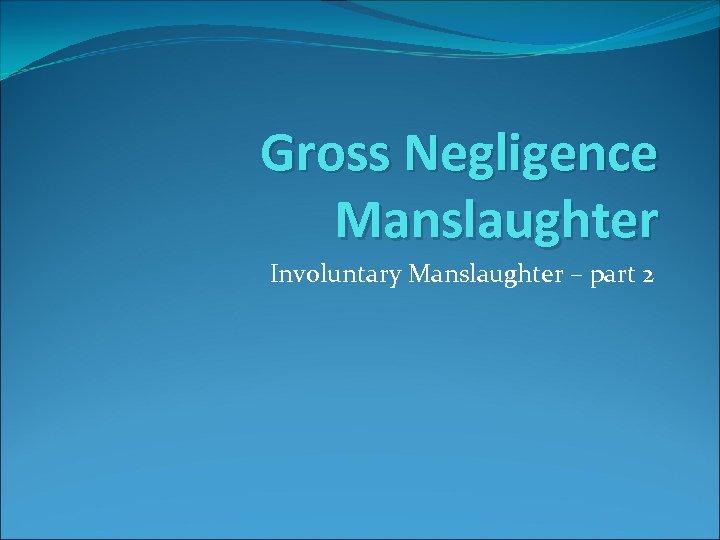 Gross Negligence Manslaughter Involuntary Manslaughter – part 2