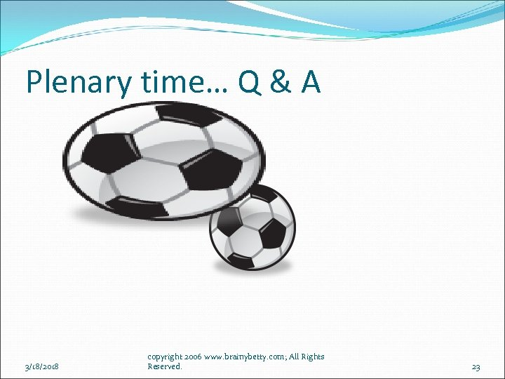 Plenary time… Q & A 3/18/2018 copyright 2006 www. brainybetty. com; All Rights Reserved.