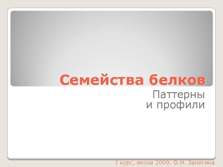 Семейства белков Паттерны и профили I курс, весна 2009, О. Н. Занегина