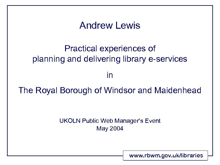 Andrew Lewis Practical experiences of planning and delivering library e-services in The Royal Borough