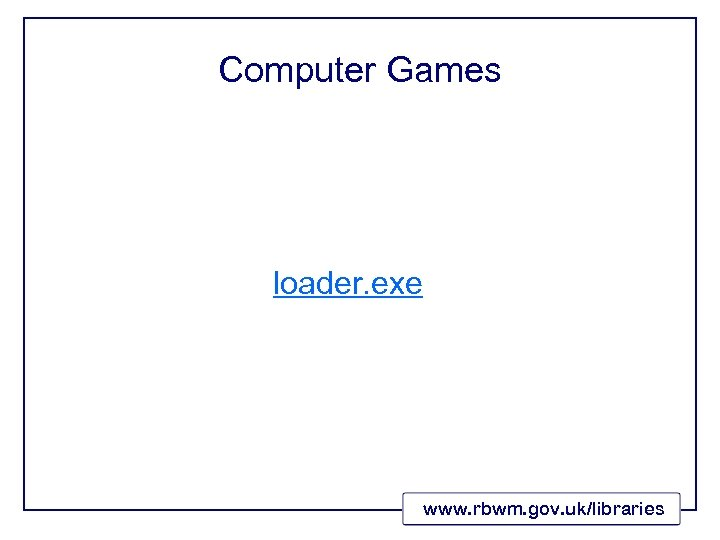 Computer Games loader. exe www. rbwm. gov. uk/libraries