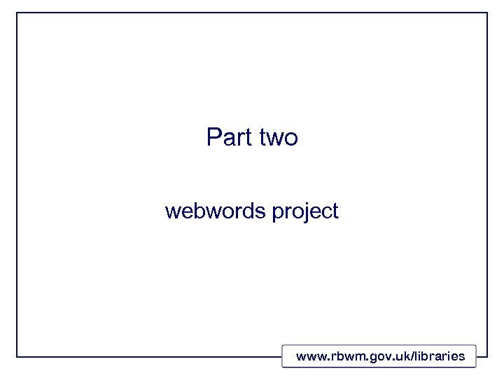 Part two webwords project www. rbwm. gov. uk/libraries