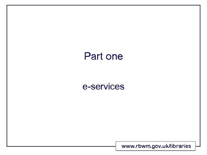 Part one e-services www. rbwm. gov. uk/libraries