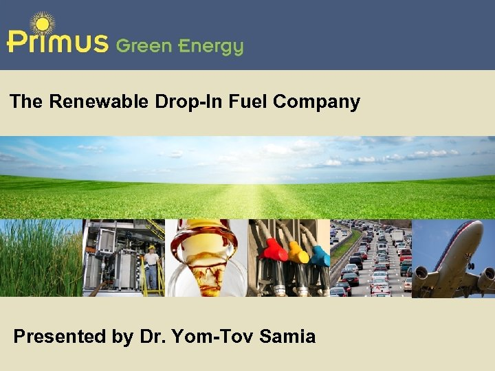 The Renewable Drop-In Fuel Company Presented by Dr. Yom-Tov Samia