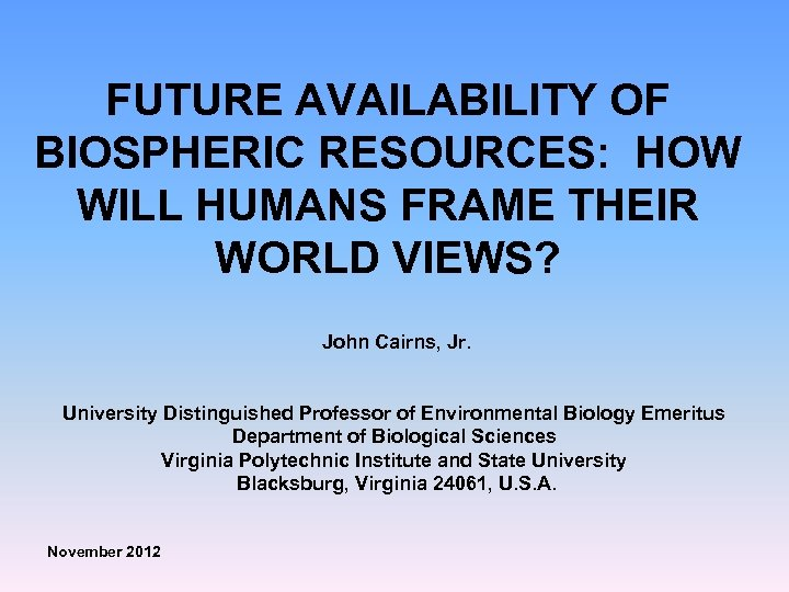 FUTURE AVAILABILITY OF BIOSPHERIC RESOURCES: HOW WILL HUMANS FRAME THEIR WORLD VIEWS? John Cairns,