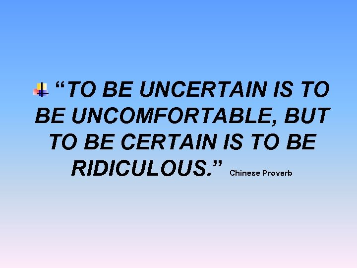 """TO BE UNCERTAIN IS TO BE UNCOMFORTABLE, BUT TO BE CERTAIN IS TO BE"