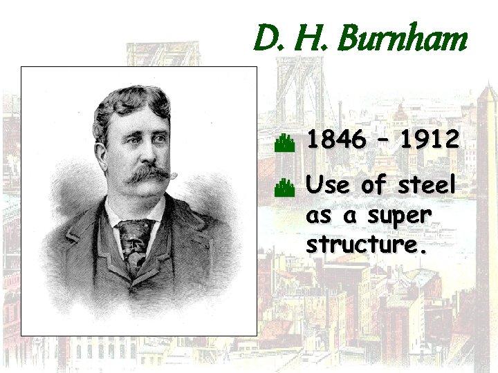 D. H. Burnham C C 1846 – 1912 Use of steel as a super
