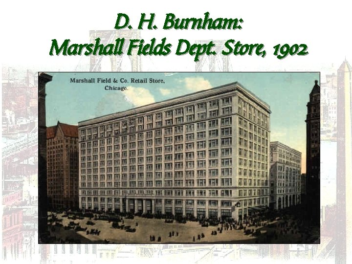 D. H. Burnham: Marshall Fields Dept. Store, 1902