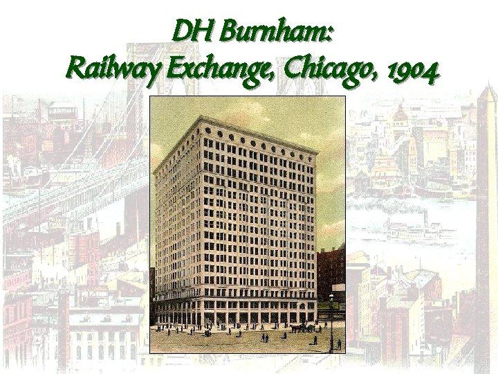 DH Burnham: Railway Exchange, Chicago, 1904