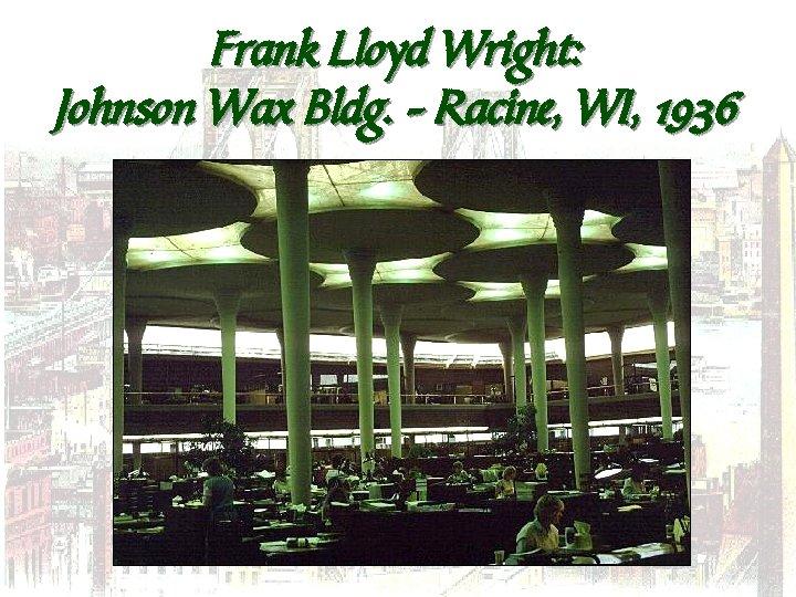 Frank Lloyd Wright: Johnson Wax Bldg. – Racine, WI, 1936