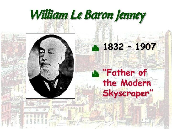 """William Le Baron Jenney C C 1832 – 1907 """"Father of the Modern Skyscraper"""""""