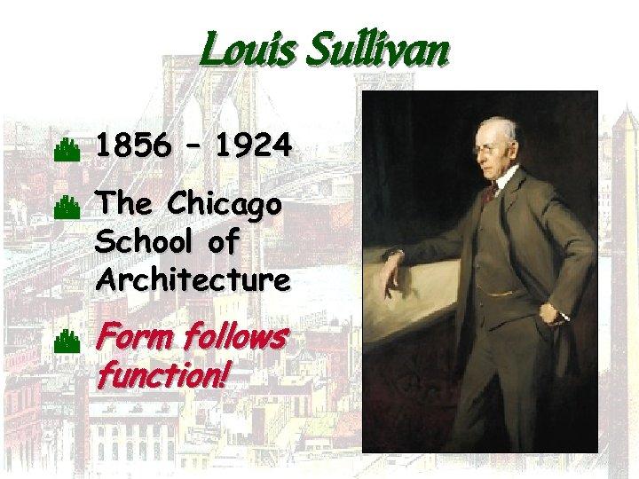 Louis Sullivan C C C 1856 – 1924 The Chicago School of Architecture Form