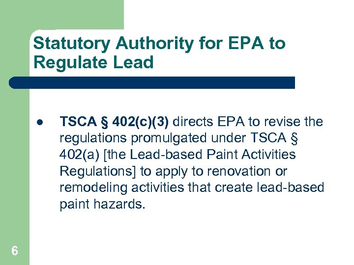 Statutory Authority for EPA to Regulate Lead l 6 TSCA § 402(c)(3) directs EPA