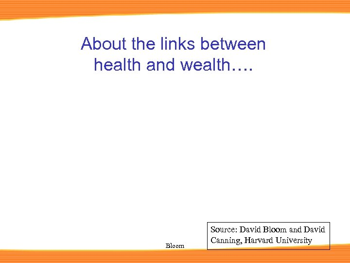 About the links between health and wealth…. Bloom Source: David Bloom and David Canning,